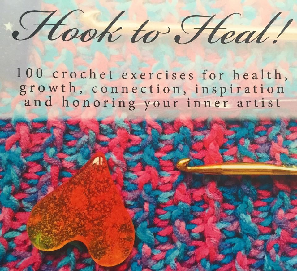 Hook to Heal: 100 Crochet Exercises For Health, Growth, Connection, Inspiration and Honoring Your Inner Artist