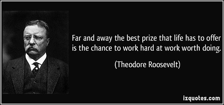 """Far and away the best prize that life has to offer is the chance to work hard at work worth doing,"" said Theodore Roosevelt. Photo credit: izquotes.com"