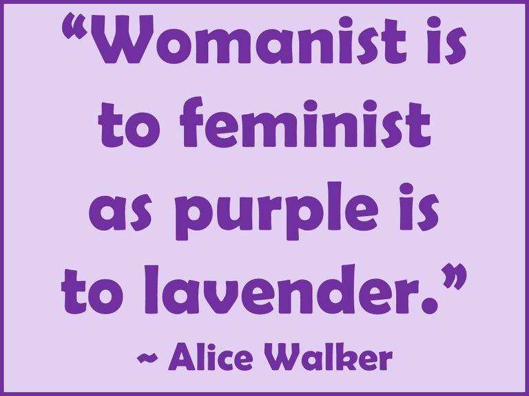 Quote: Womanist is to feminist as purple is to lavender. Alice Walker