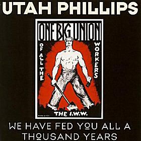 Utah Phillips - We Have Fed You All For A Thousand Years